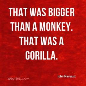 John Naveaux  - That was bigger than a monkey. That was a gorilla.