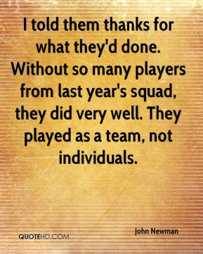 John Newman  - I told them thanks for what they'd done. Without so many players from last year's squad, they did very well. They played as a team, not individuals.