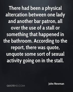 There had been a physical altercation between one lady and another bar patron, all over the use of a stall or something that happened in the bathroom. According to the report, there was quote, unquote some sort of sexual activity going on in the stall.