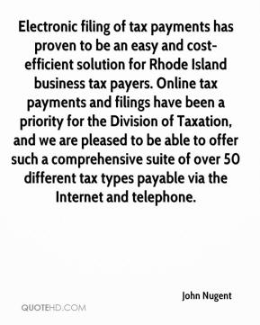 John Nugent  - Electronic filing of tax payments has proven to be an easy and cost-efficient solution for Rhode Island business tax payers. Online tax payments and filings have been a priority for the Division of Taxation, and we are pleased to be able to offer such a comprehensive suite of over 50 different tax types payable via the Internet and telephone.