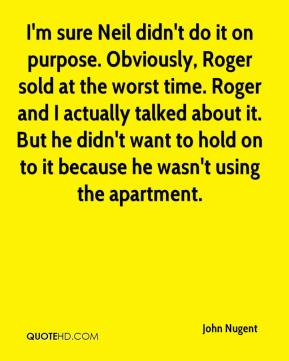John Nugent  - I'm sure Neil didn't do it on purpose. Obviously, Roger sold at the worst time. Roger and I actually talked about it. But he didn't want to hold on to it because he wasn't using the apartment.