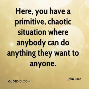 John Pace  - Here, you have a primitive, chaotic situation where anybody can do anything they want to anyone.