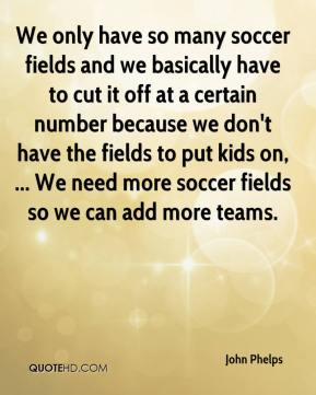 John Phelps  - We only have so many soccer fields and we basically have to cut it off at a certain number because we don't have the fields to put kids on, ... We need more soccer fields so we can add more teams.