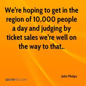 John Phelps  - We're hoping to get in the region of 10,000 people a day and judging by ticket sales we're well on the way to that.