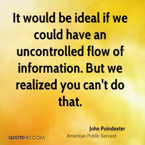 John Poindexter - It would be ideal if we could have an uncontrolled flow of information. But we realized you can't do that.