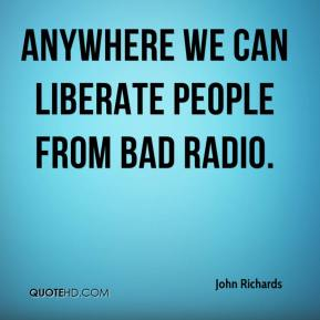 John Richards  - Anywhere we can liberate people from bad radio.