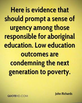 John Richards  - Here is evidence that should prompt a sense of urgency among those responsible for aboriginal education. Low education outcomes are condemning the next generation to poverty.