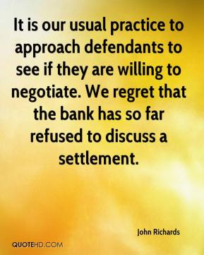 John Richards  - It is our usual practice to approach defendants to see if they are willing to negotiate. We regret that the bank has so far refused to discuss a settlement.