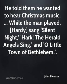 John Sherman  - He told them he wanted to hear Christmas music, ... While the man played, [Hardy] sang 'Silent Night,' 'Hark! The Herald Angels Sing,' and 'O Little Town of Bethlehem.'.