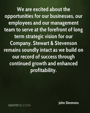 John Simmons  - We are excited about the opportunities for our businesses, our employees and our management team to serve at the forefront of long term strategic vision for our Company. Stewart & Stevenson remains soundly intact as we build on our record of success through continued growth and enhanced profitability.