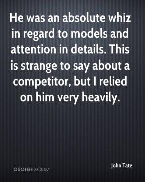 John Tate  - He was an absolute whiz in regard to models and attention in details. This is strange to say about a competitor, but I relied on him very heavily.