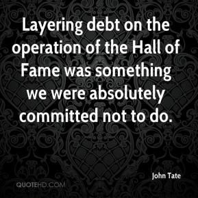 John Tate  - Layering debt on the operation of the Hall of Fame was something we were absolutely committed not to do.