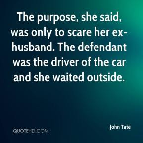 The purpose, she said, was only to scare her ex-husband. The defendant was the driver of the car and she waited outside.