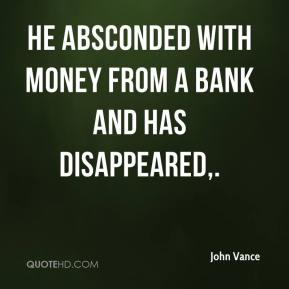 John Vance  - He absconded with money from a bank and has disappeared.