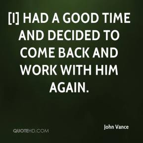 John Vance  - [I] had a good time and decided to come back and work with him again.