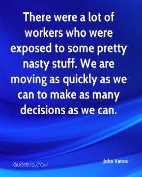 John Vance  - There were a lot of workers who were exposed to some pretty nasty stuff. We are moving as quickly as we can to make as many decisions as we can.