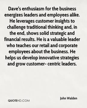 John Walden  - Dave's enthusiasm for the business energizes leaders and employees alike. He leverages customer insights to challenge traditional thinking and, in the end, shows solid strategic and financial results. He is a valuable leader who teaches our retail and corporate employees about the business. He helps us develop innovative strategies and grow customer- centric leaders.
