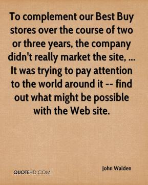 John Walden  - To complement our Best Buy stores over the course of two or three years, the company didn't really market the site, ... It was trying to pay attention to the world around it -- find out what might be possible with the Web site.