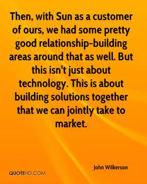 John Wilkerson  - Then, with Sun as a customer of ours, we had some pretty good relationship-building areas around that as well. But this isn't just about technology. This is about building solutions together that we can jointly take to market.