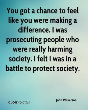 John Wilkerson  - You got a chance to feel like you were making a difference. I was prosecuting people who were really harming society. I felt I was in a battle to protect society.