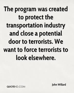 John Willard  - The program was created to protect the transportation industry and close a potential door to terrorists. We want to force terrorists to look elsewhere.