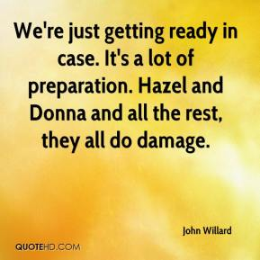 John Willard  - We're just getting ready in case. It's a lot of preparation. Hazel and Donna and all the rest, they all do damage.
