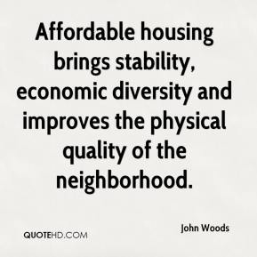 John Woods  - Affordable housing brings stability, economic diversity and improves the physical quality of the neighborhood.