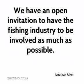 Jonathan Allen  - We have an open invitation to have the fishing industry to be involved as much as possible.
