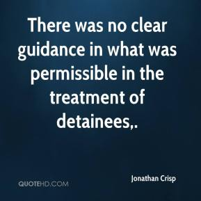 Jonathan Crisp  - There was no clear guidance in what was permissible in the treatment of detainees.