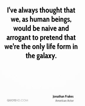 Jonathan Frakes - I've always thought that we, as human beings, would be naive and arrogant to pretend that we're the only life form in the galaxy.