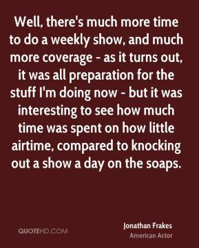 Jonathan Frakes - Well, there's much more time to do a weekly show, and much more coverage - as it turns out, it was all preparation for the stuff I'm doing now - but it was interesting to see how much time was spent on how little airtime, compared to knocking out a show a day on the soaps.