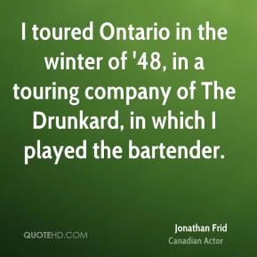 Jonathan Frid - I toured Ontario in the winter of '48, in a touring company of The Drunkard, in which I played the bartender.