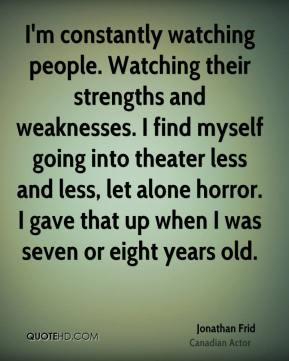 Jonathan Frid - I'm constantly watching people. Watching their strengths and weaknesses. I find myself going into theater less and less, let alone horror. I gave that up when I was seven or eight years old.