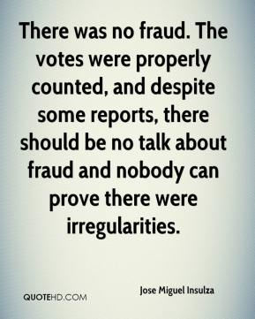 Jose Miguel Insulza  - There was no fraud. The votes were properly counted, and despite some reports, there should be no talk about fraud and nobody can prove there were irregularities.