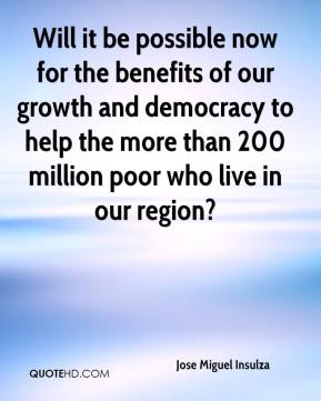 Jose Miguel Insulza  - Will it be possible now for the benefits of our growth and democracy to help the more than 200 million poor who live in our region?