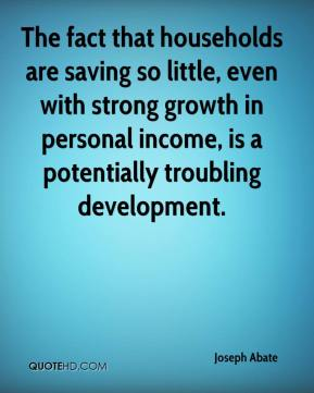 Joseph Abate  - The fact that households are saving so little, even with strong growth in personal income, is a potentially troubling development.