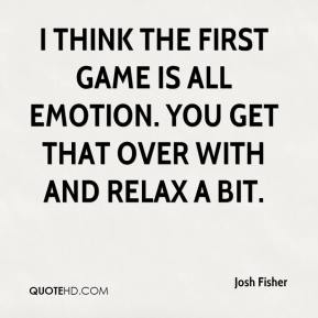 I think the first game is all emotion. You get that over with and relax a bit.