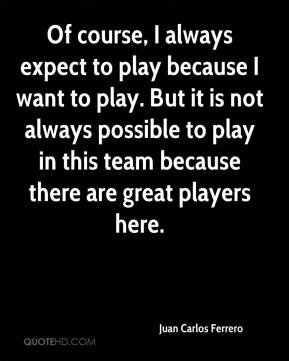 Of course, I always expect to play because I want to play. But it is not always possible to play in this team because there are great players here.