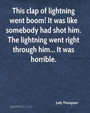 Judy Thompson  - This clap of lightning went boom! It was like somebody had shot him. The lightning went right through him... It was horrible.