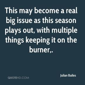 Julian Bailes  - This may become a real big issue as this season plays out, with multiple things keeping it on the burner.