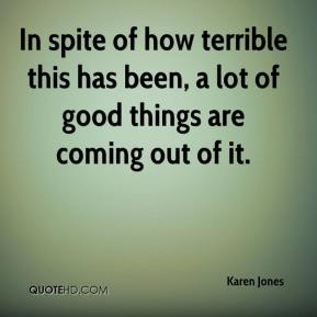 Karen Jones  - In spite of how terrible this has been, a lot of good things are coming out of it.