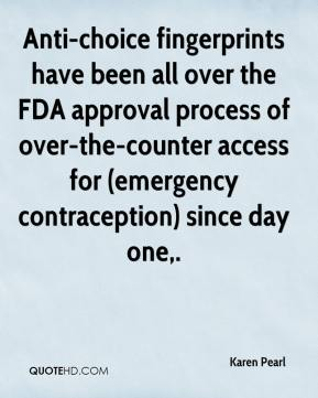 Karen Pearl  - Anti-choice fingerprints have been all over the FDA approval process of over-the-counter access for (emergency contraception) since day one.