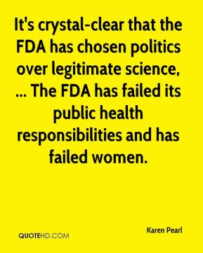Karen Pearl  - It's crystal-clear that the FDA has chosen politics over legitimate science, ... The FDA has failed its public health responsibilities and has failed women.