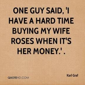 Karl Graf  - One guy said, 'I have a hard time buying my wife roses when it's her money.' .