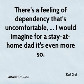 Karl Graf  - There's a feeling of dependency that's uncomfortable, ... I would imagine for a stay-at-home dad it's even more so.