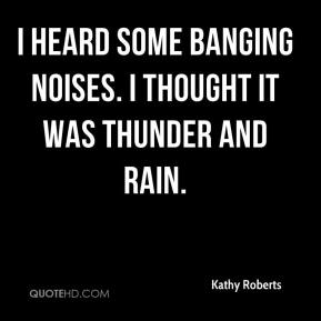 Kathy Roberts  - I heard some banging noises. I thought it was thunder and rain.