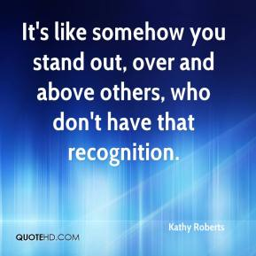 Kathy Roberts  - It's like somehow you stand out, over and above others, who don't have that recognition.