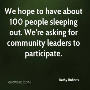 Kathy Roberts  - We hope to have about 100 people sleeping out. We're asking for community leaders to participate.
