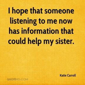 Katie Carroll  - I hope that someone listening to me now has information that could help my sister.