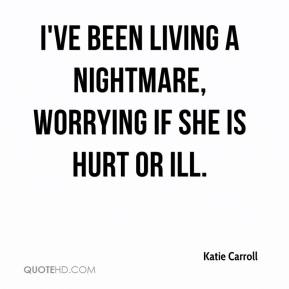 Katie Carroll  - I've been living a nightmare, worrying if she is hurt or ill.